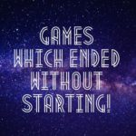 Games which ended without starting!